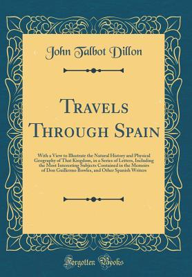 Travels Through Spain: With a View to Illustrate the Natural History and Physical Geography of That Kingdom, in a Series of Letters, Including the Most Interesting Subjects Contained in the Memoirs of Don Guillermo Bowles, and Other Spanish Writers