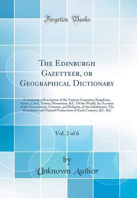 The Edinburgh Gazetteer, or Geographical Dictionary, Vol. 2 of 6: Containing a Description of the Various Countries, Kingdoms, States, Cities, Towns, Mountains, &c. of the World; An Account of the Government, Customs, and Religion, of the Inhabitants; The
