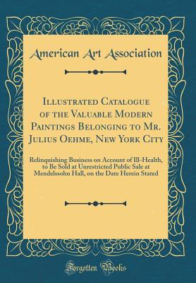 Illustrated Catalogue of the Valuable Modern Paintings Belonging to Mr. Julius Oehme, New York City: Relinquishing Business on Account of Ill-Health, to Be Sold at Unrestricted Public Sale at Mendelssohn Hall, on the Date Herein Stated (Classic Reprint)
