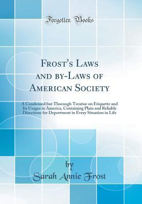Frost's Laws and By-Laws of American Society: A Condensed But Thorough Treatise on Etiquette and Its Usages in America, Containing Plain and Reliable Directions for Deportment in Every Situation in Life (Classic Reprint)