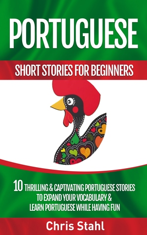 Portuguese Short Stories For Beginners 10 Thrilling and Captivating Portuguese Stories to Expand Your Vocabulary and Learn Portuguese While Having Fun Chris Stahl