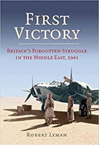 First Victory: Britain's Forgotten Struggle in the Middle East, 1941