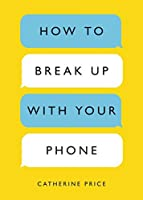 How to Break Up with Your Phone: The 30-Day Plan to Take Back Your Life
