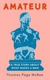 Amateur: A True Story About What Makes a Man