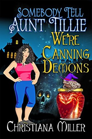 Somebody Tell Aunt Tillie We're Canning Demons! by Christiana Miller