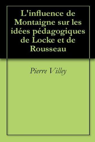 L'influence de Montaigne sur les idées pédagogiques de Locke et de Rousseau Pierre Villey
