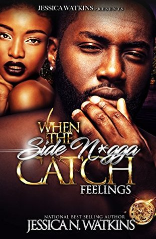 When The Side N*gga Catch Feelings by Jessica N. Watkins