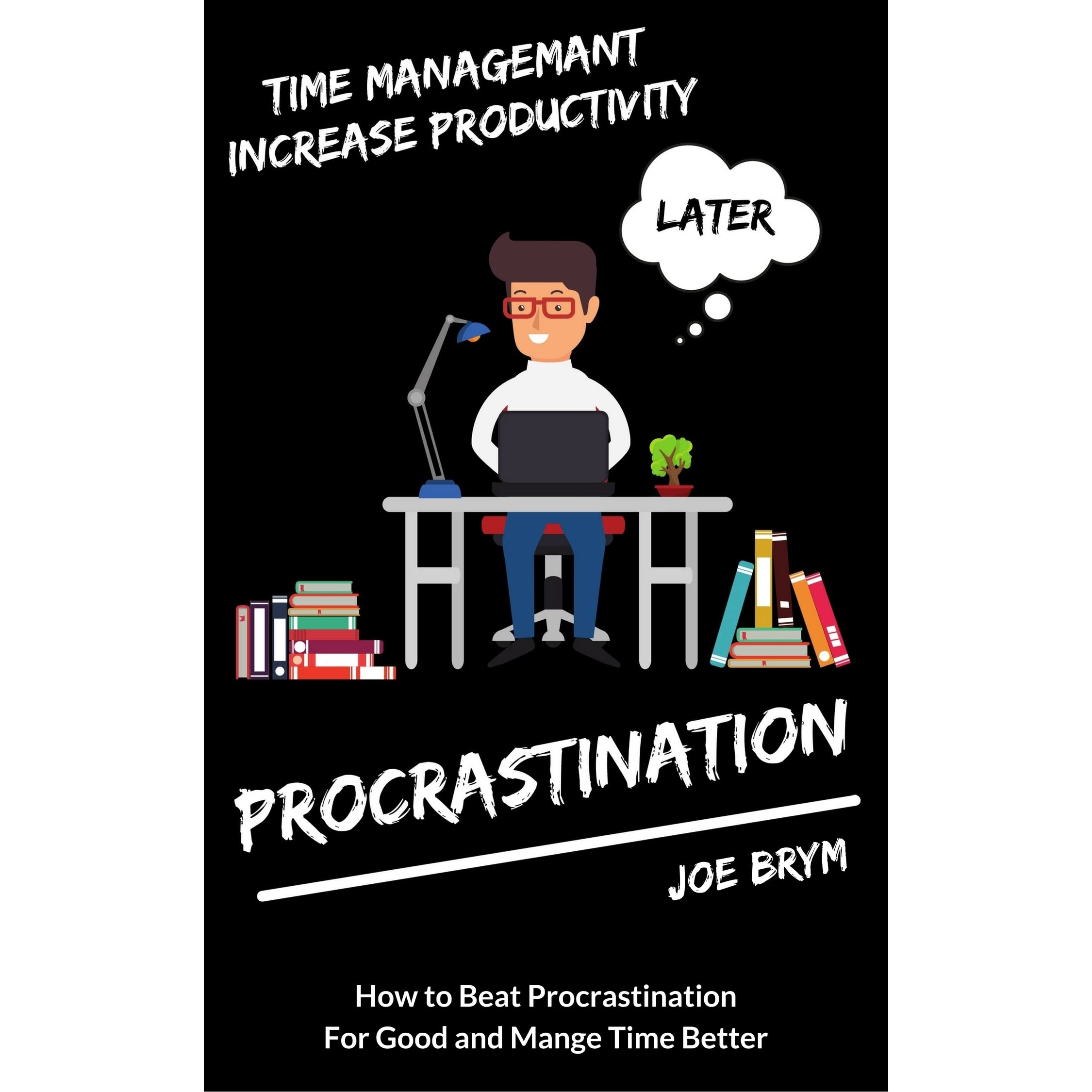 Procrastination How To Beat Procrastination For Good And Manage Time Better By Joe Brym