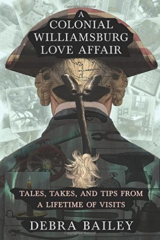 A Colonial Williamsburg Love Affair: Tales, Takes, and Tips From a Lifetime of Visits