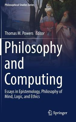 Philosophy and Computing Essays in Epistemology, Philosophy of Mind, Logic, and Ethics