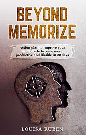 Beyond Memorize: Action plan to improve your memory to become more productive and likable in 20 days