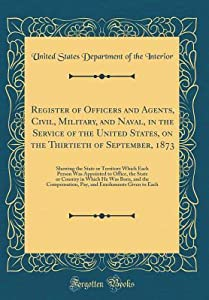 Register of Officers and Agents, Civil, Military, and Naval, in the Service of the United States, on the Thirtieth of September, 1873: Showing the State or Territory Which Each Person Was Appointed to Office, the State or Country in Which He Was Born, and