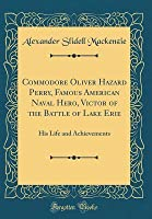 Commodore Oliver Hazard Perry, Famous American Naval Hero, Victor of the Battle of Lake Erie: His Life and Achievements (Classic Reprint)