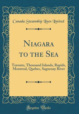 Niagara to the Sea: Toronto, Thousand Islands, Rapids, Montreal, Quebec, Saguenay River Canada Steamship Lines Limited