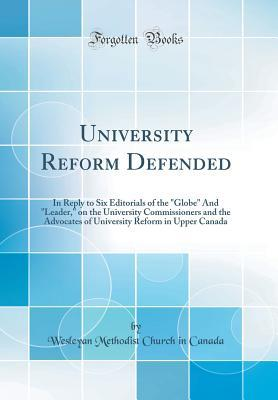University Reform Defended: In Reply to Six Editorials of the Globe and Leader, on the University Commissioners and the Advocates of University Reform in Upper Canada (Classic Reprint)