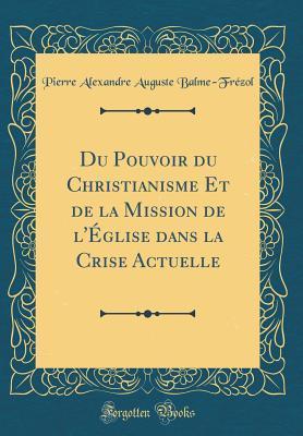 Du Pouvoir Du Christianisme Et de la Mission de LEglise Dans La Crise Actuelle  by  Pierre Alexandre Auguste Balme-Frezol