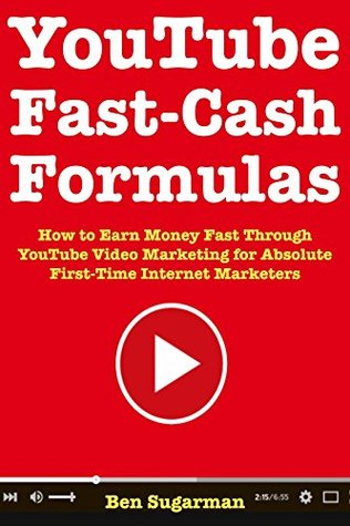 YouTube Fast Cash Formulas: How to Earn Money Fast Through YouTube Video Marketing for Absolute First-Time Internet Marketers