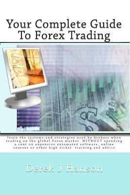 Your Complete Guide to Forex Trading: Learn the Systems and Strategies Used by Brokers When Trading on the Global Forex Market Without Spending a Cent on Expensive Automated Software, Online Courses or Other High Ticket Training and Advice