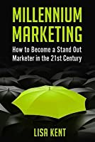 Millennium Marketing: How to Become a Stand Out Marketer in the 21st Century