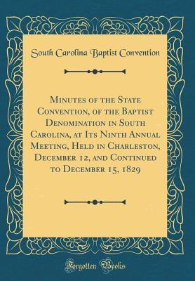 Minutes of the State Convention, of the Baptist Denomination in South Carolina, at Its Ninth Annual Meeting, Held in Charleston, December 12, and Continued to December 15, 1829 (Classic Reprint)