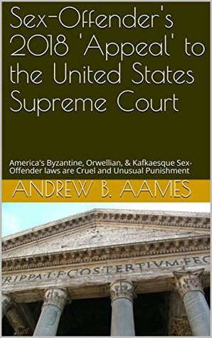 Sex-Offender's 2018 'Appeal' to the United States Supreme Court: America's Byzantine, Orwellian, & Kafkaesque Sex-Offender laws are Cruel and Unusual Punishment