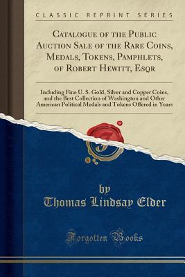 Catalogue of the Public Auction Sale of the Rare Coins, Medals, Tokens, Pamphlets, of Robert Hewitt, Esqr: Including Fine U. S. Gold, Silver and Copper Coins, and the Best Collection of Washington and Other American Political Medals and Tokens Offered in Thomas Lindsay Elder