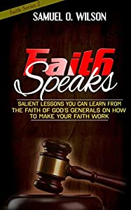 Faith Speaks: Salient lessons you can learn from the faith of God's Generals on how to make your faith work (Faith Series Book 2)