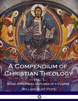 A Compendium of Christian Theology: Being Analytical Outlines of a Course, Vol. 1
