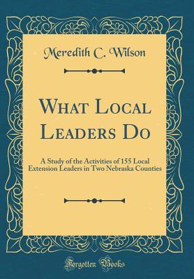 What Local Leaders Do: A Study of the Activities of 155 Local Extension Leaders in Two Nebraska Counties (Classic Reprint)