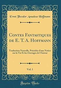 Contes Fantastiques de E. T. A. Hoffmann, Vol. 1: Traduction Nouvelle, Pr�c�d�e d'Une Notice Sur La Vie Et Les Ouvrages de l'Auteur