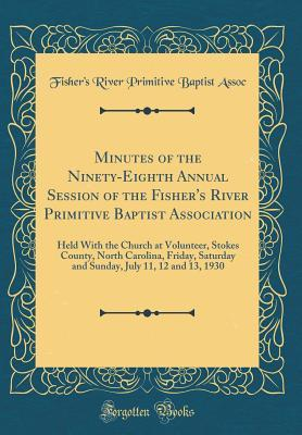 Minutes of the Ninety-Eighth Annual Session of the Fishers River Primitive Baptist Association: Held with the Church at Volunteer, Stokes County, North Carolina, Friday, Saturday and Sunday, July 11, 12 and 13, 1930 Fishers River Primitive Baptist Assoc