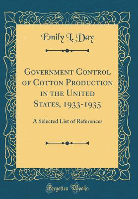 Government Control of Cotton Production in the United States, 1933-1935: A Selected List of References (Classic Reprint)