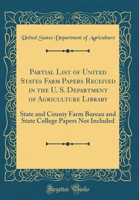Partial List of United States Farm Papers Received in the U. S. Department of Agriculture Library: State and County Farm Bureau and State College Papers Not Included (Classic Reprint)