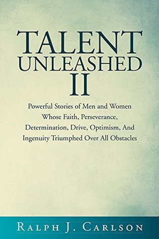 Talent Unleashed II: Powerful Stories of Men and Women Whose Faith, Perseverance, Determination, Drive, Optimism and Ingenuity Triumphed Over All Obstacles.