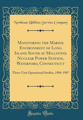 Monitoring the Marine Environment of Long Island Sound at Millstone Nuclear Power Station, Waterford, Connecticut: Three-Unit Operational Studies, 1986-1987 (Classic Reprint)