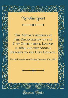 The Mayor's Address at the Organization of the City Government, January 2, 1884, and the Annual Reports to the City Council: For the Financial Year Ending December 15th, 1883 (Classic Reprint)