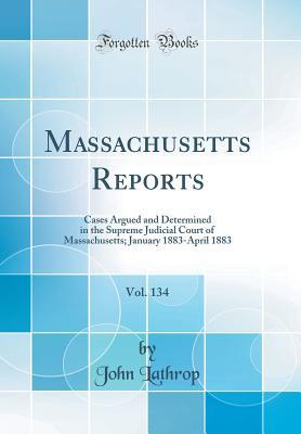 Massachusetts Reports, Vol. 134: Cases Argued and Determined in the Supreme Judicial Court of Massachusetts, January 1883-April 1883
