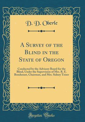 A Survey of the Blind in the State of Oregon: Conducted by the Advisory Board for the Blind, Under the Supervision of Mrs. R. E. Bondurant, Chairman, and Mrs. Sidney Teiser (Classic Reprint)