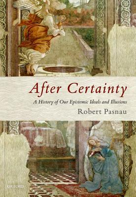 After Certainty A History of Our Epistemic Ideals and Illusions