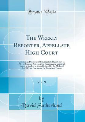 The Weekly Reporter, Appellate High Court, Vol. 9: Containing Decisions of the Appellate High Court in All Its Branches Viz., in Civil Revenue, and Criminal Cases, as Well as in Cases Referred by the Mofussil Small Cause Courts and the Recorder's Courts