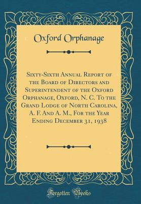 Sixty-Sixth Annual Report of the Board of Directors and Superintendent of the Oxford Orphanage, Oxford, N. C. to the Grand Lodge of North Carolina, A. F. and A. M., for the Year Ending December 31, 1938 (Classic Reprint)