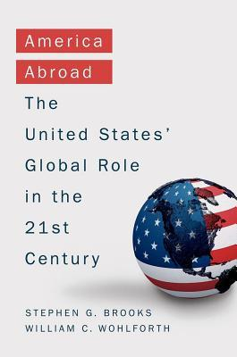 America Abroad: Why the Sole Superpower Should Not Pull Back from the World Stephen G Brooks