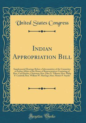 Indian Appropriation Bill: Supplemental Hearings Before a Subcommittee of the Committee on Indian Affairs of the House of Representatives Consisting of Hon. Carl Hayden, Chairman; Hon. John N. Tillman; Hon. Philip P. Cambell; Hon. William W. Hastings; Hon