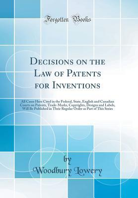 Decisions on the Law of Patents for Inventions: All Cases Here Cited in the Federal, State, English and Canadian Courts on Patents, Trade-Marks, Copyrights, Designs and Labels, Will Be Published in Their Regular Order as Part of This Series