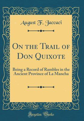 On the Trail of Don Quixote: Being a Record of Rambles in the Ancient Province of La Mancha (Classic Reprint)