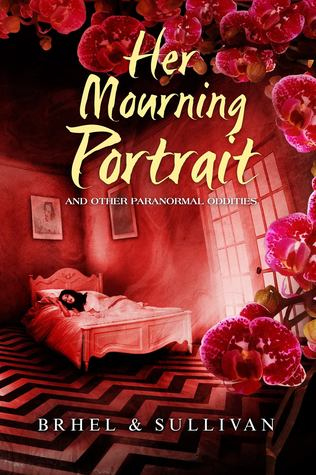 Her Mourning Portrait and Other Paranormal Oddities by John Brhel