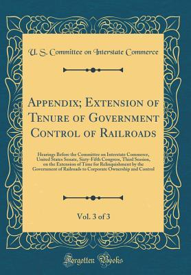 Appendix; Extension of Tenure of Government Control of Railroads, Vol. 3 of 3: Hearings Before the Committee on Interstate Commerce, United States Senate, Sixty-Fifth Congress, Third Session, on the Extension of Time for Relinquishment by the Government O