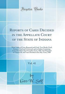Reports of Cases Decided in the Appellate Court of the State of Indiana, Vol. 41: With Tables of Cases Reported and Cited, Text-Books Cited, Statutes Cited and Construed, and an Index; Containing Cases Decided at the November Term, 1907, Not Reported in V