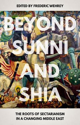 Beyond Sunni and Shia The Roots of Sectarianism in a Changing Middle East