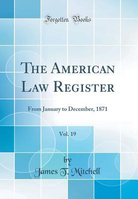 The American Law Register, Vol. 19: From January to December, 1871 (Classic Reprint) James T. Mitchell